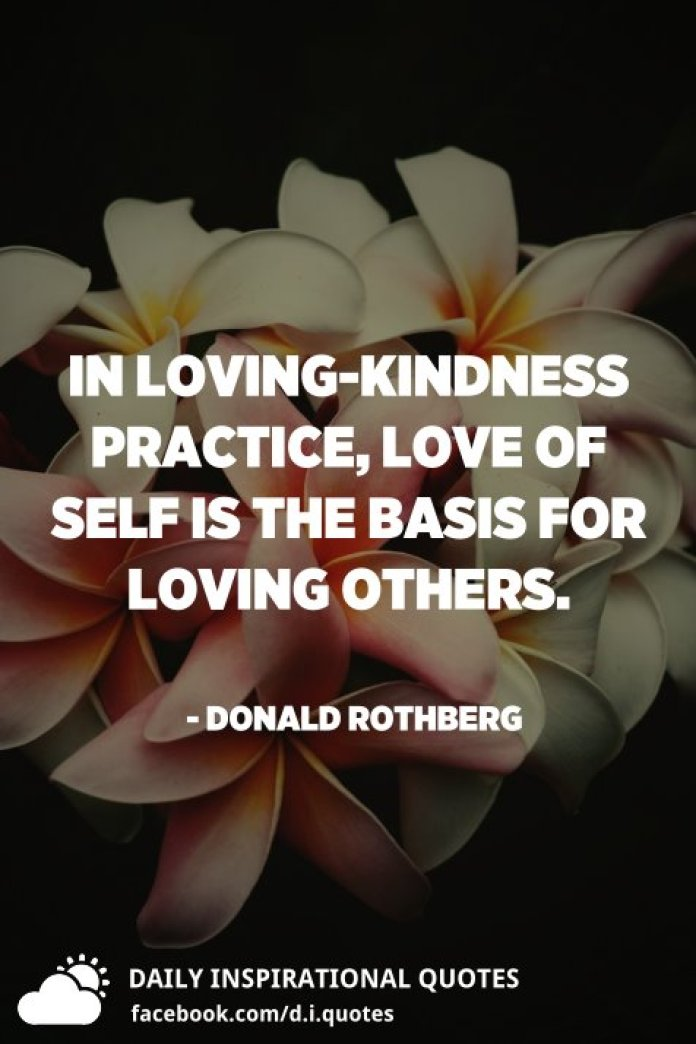 In loving-kindness practice, love of self is the basis for loving others. - Donald Rothberg