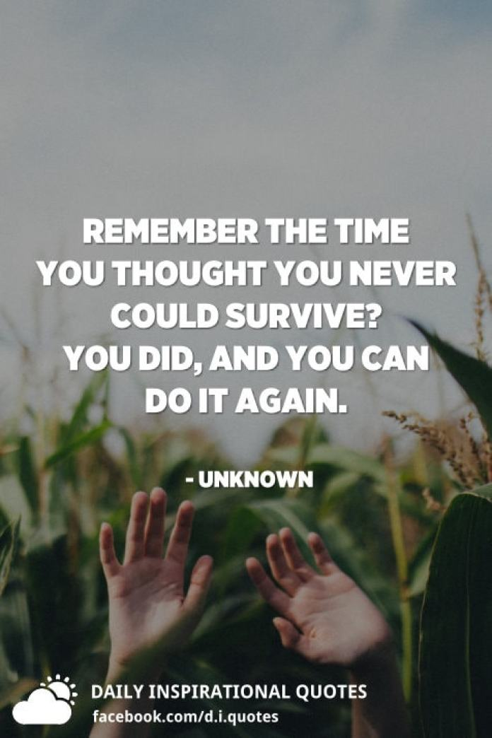 Remember the time you thought you never could survive? You did, and you can do it again. - Unknown