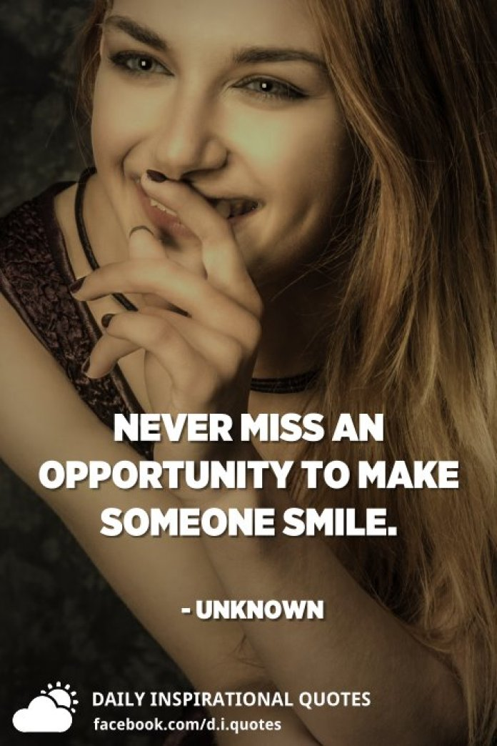 Never miss an opportunity to make someone smile. - Unknown