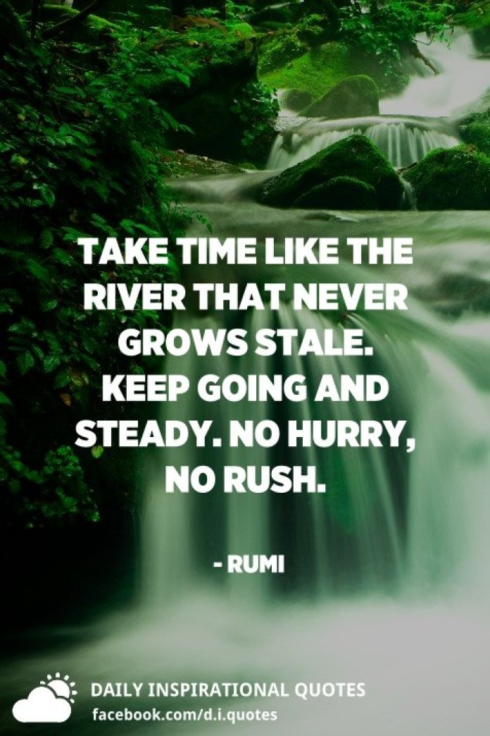 Take time like the river that never grows stale. Keep going and steady. No hurry, no rush. - Rumi