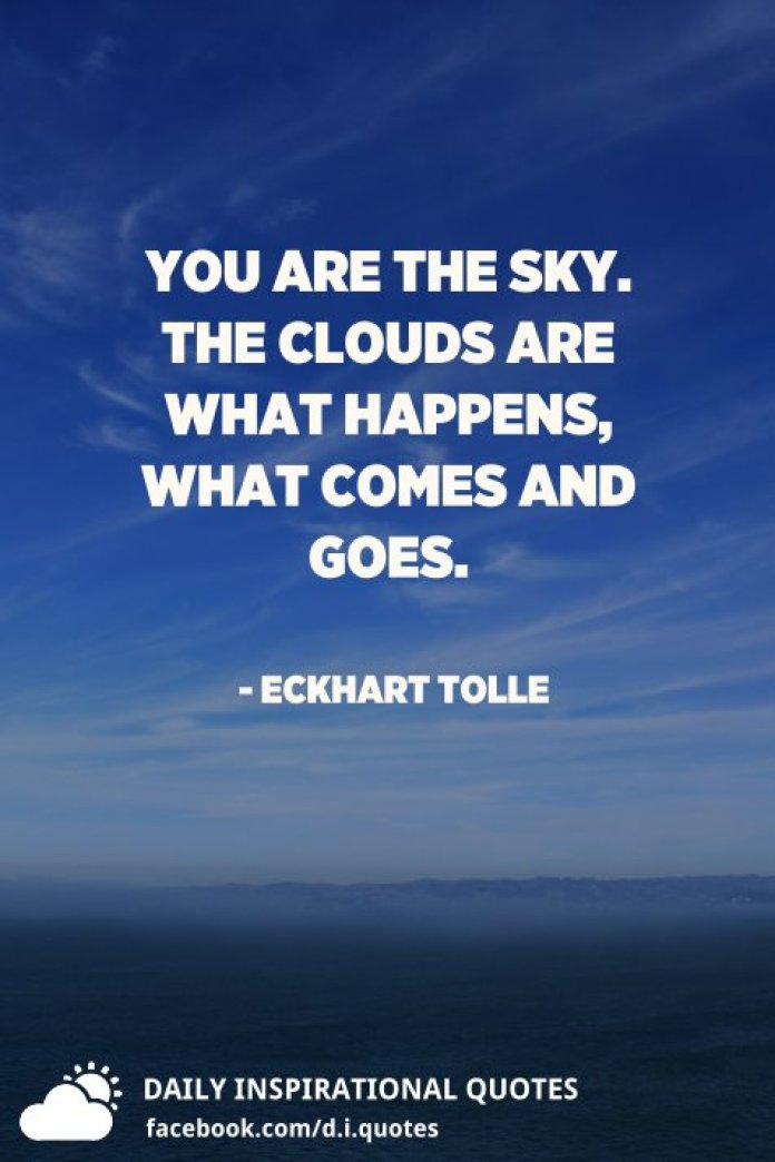 You are the sky. The clouds are what happens, what comes and goes. - Eckhart Tolle