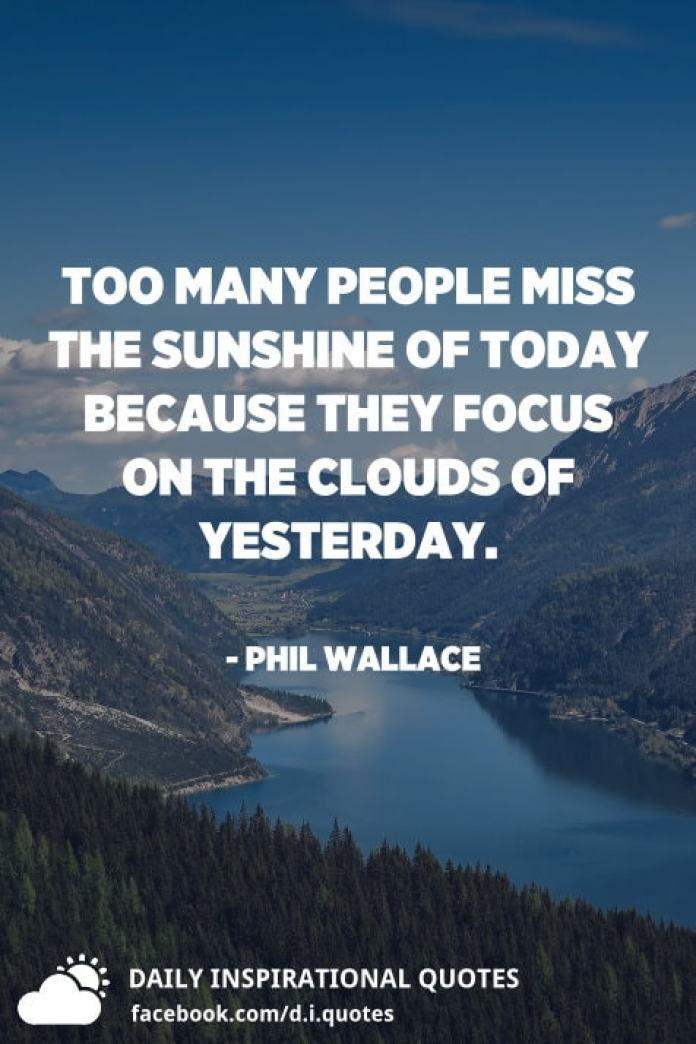 Too many people miss the sunshine of today because they focus on the clouds of yesterday. - Phil Wallace