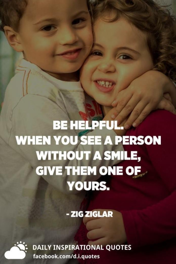 Be helpful. When you see a person without a smile, give them one of yours. - Zig Ziglar