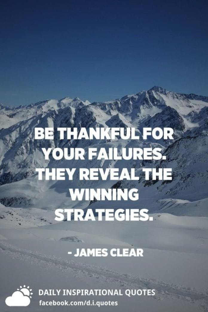 Be thankful for your failures. They reveal the winning strategies. - James Clear
