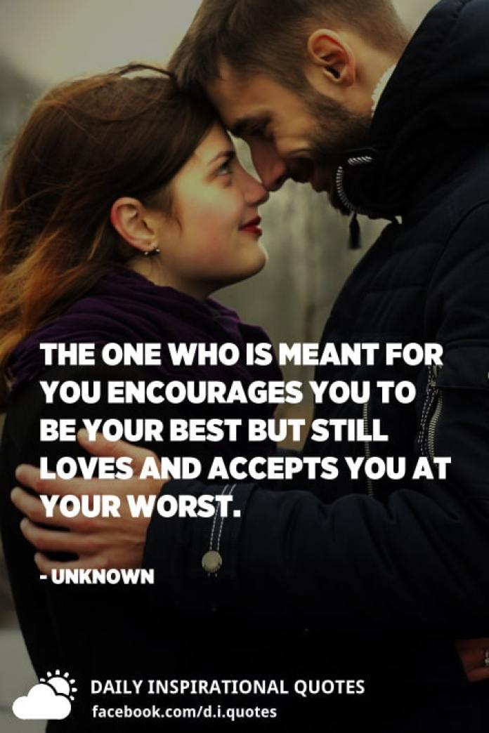 The one who is meant for you encourages you to be your best but still loves and accepts you at your worst. - Unknown