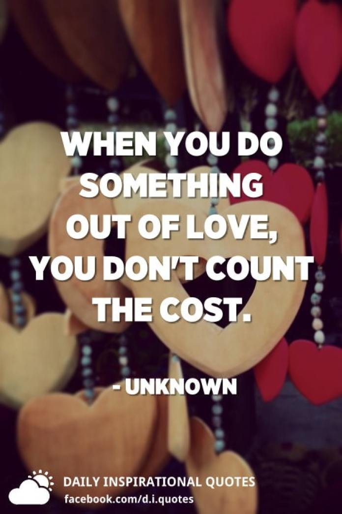 When you do something out of love, you don't count the cost. - Unknown