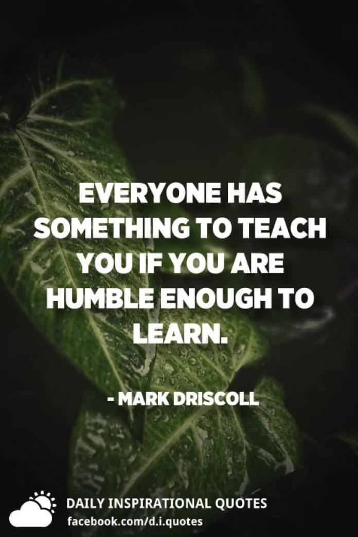 Everyone has something to teach you if you are humble enough to learn. - Mark Driscoll