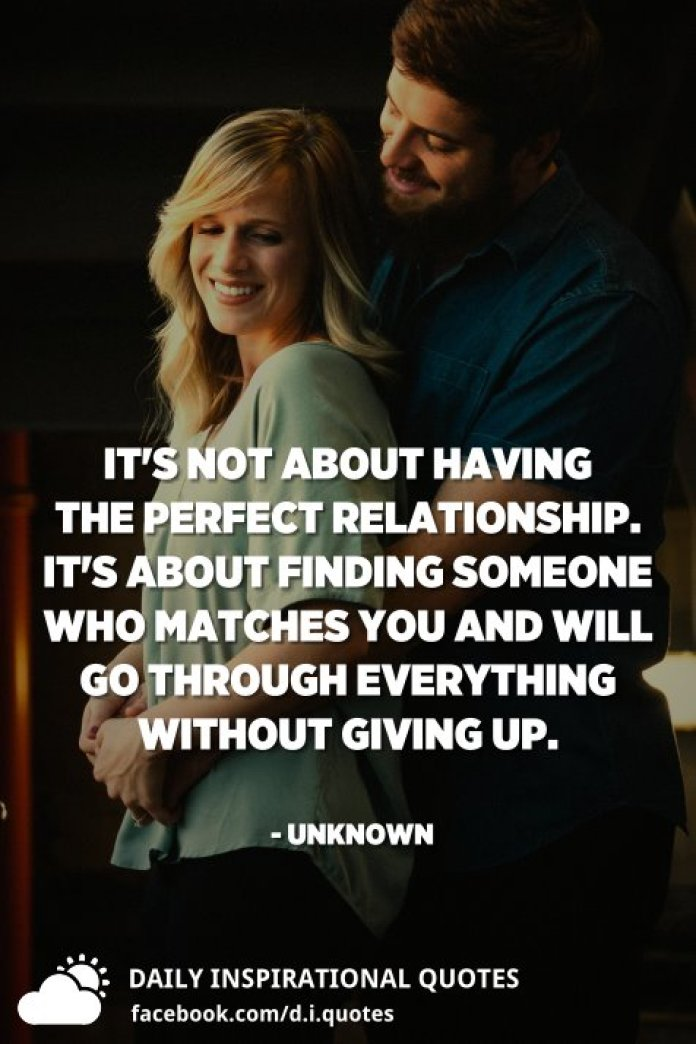 It's not about having the perfect relationship. It's about finding someone who matches you and will go through everything without giving up. - Unknown