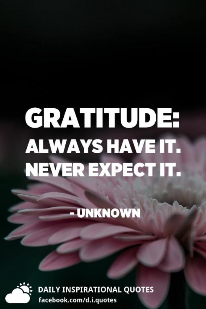 Gratitude: Always have it. Never expect it. - Unknown