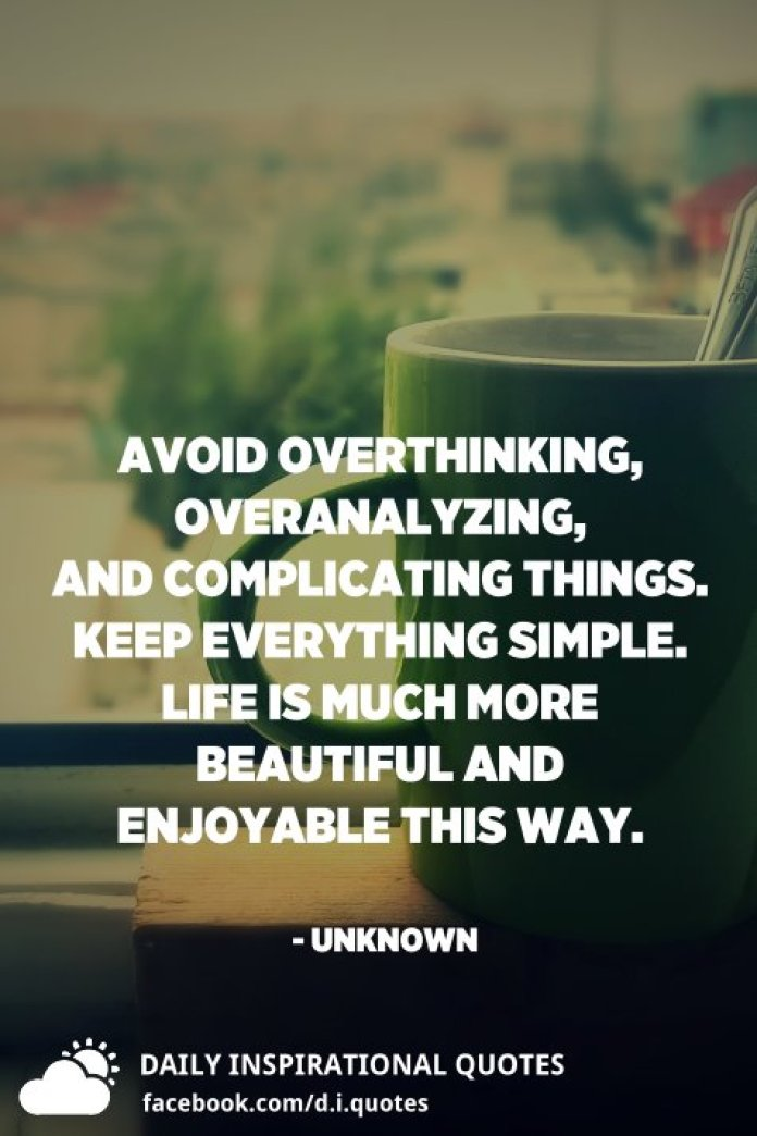 Avoid overthinking, overanalyzing, and complicating things. Keep everything simple. Life is much more beautiful and enjoyable this way. - Unknown
