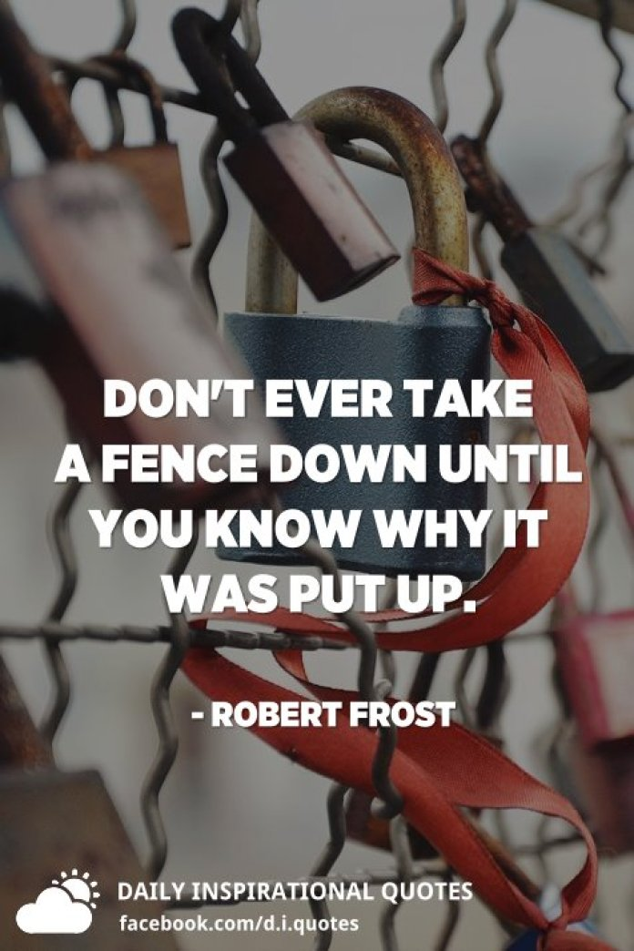 Don't ever take a fence down until you know why it was put up. - Robert Frost