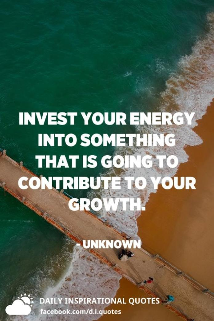 Invest your energy into something that is going to contribute to your growth. - Unknown