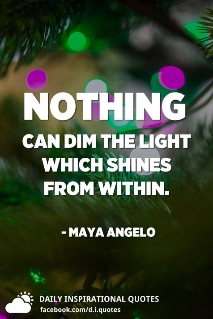 Nothing can dim the light which shines from within. - Maya Angelo