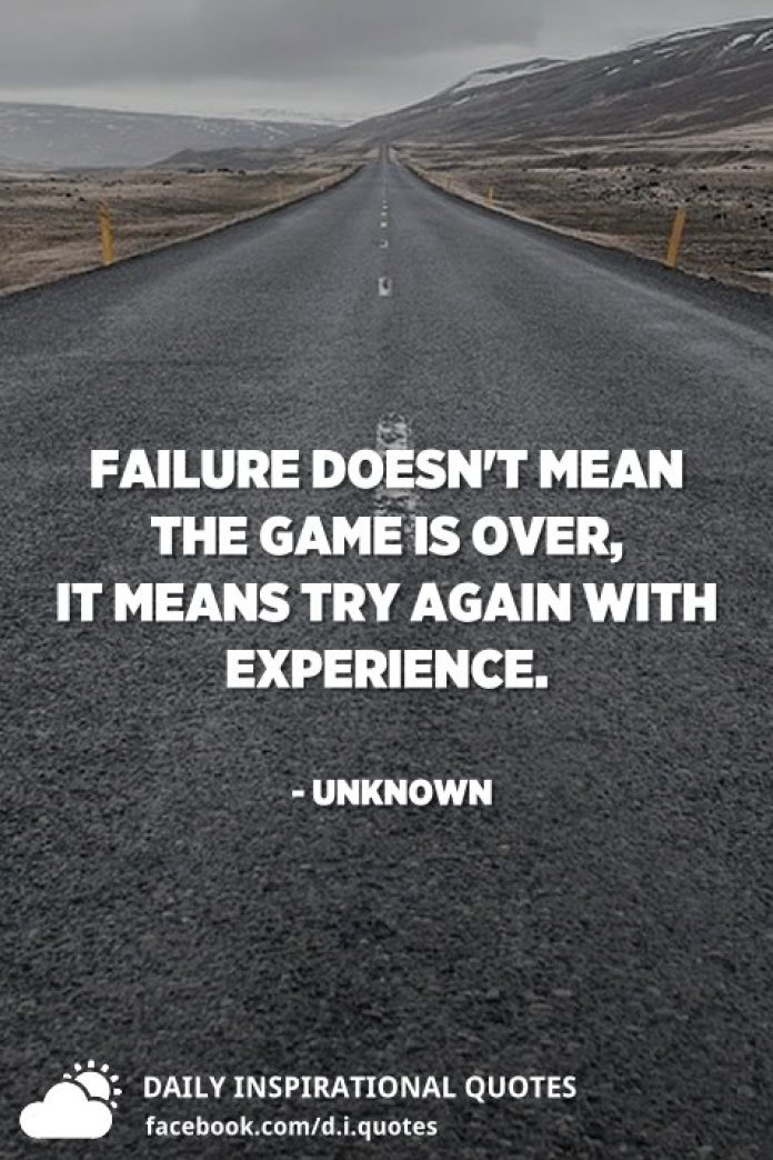 Failure doesn't mean the game is over, it means try again with experience. - Unknown