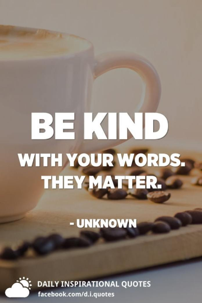 Be kind with your words. They matter. - Unknown