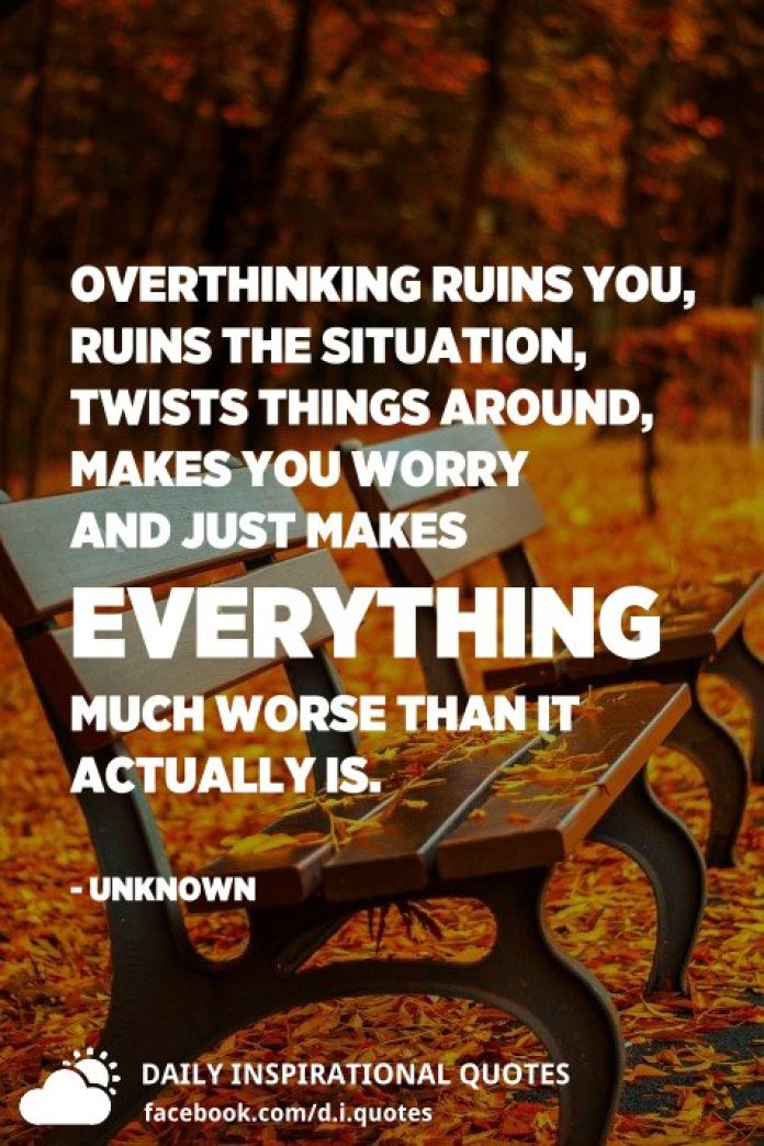 Overthinking ruins you, ruins the situation, twists things around, makes you worry and just makes everything much worse than it actually is. - Unknown