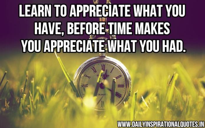 Learn to appreciate what you have, before time makes you appreciate what you had. ~ Anonymous