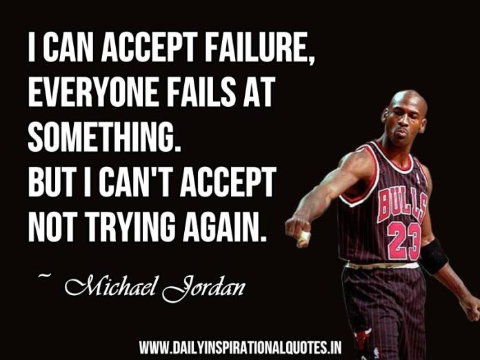 I can accept failure, everyone fails at something. but i can't accept not trying again. ~ Michael Jordan