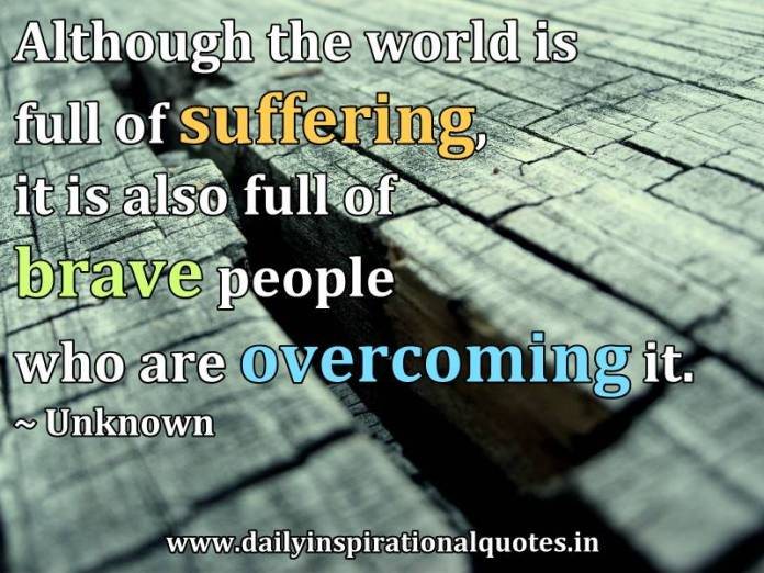 Although the world is full of suffering, it is also full of brave people who are overcoming it. ~ Unknown