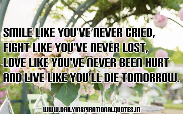 Smile like you've never cried, fight like you've never lost, love like you've never been hurt and live like you'll die tomorrow. ~ Anonymous