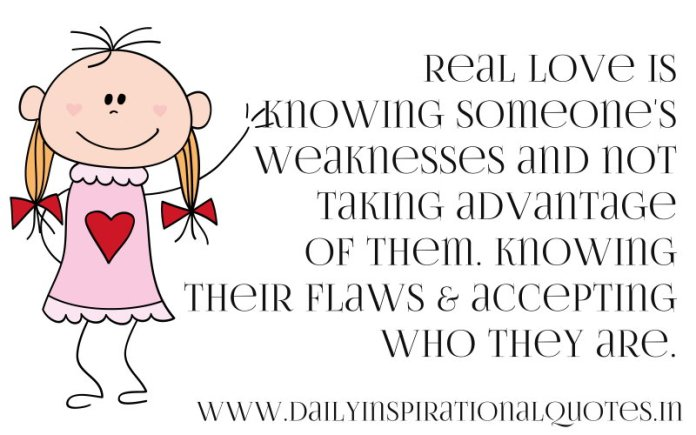 Real love is knowing someone's weaknesses and not taking advantage of them. knowing their flaws & accepting who they are. ~ Anonymous