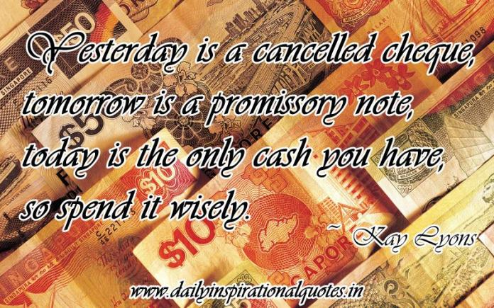 Yesterday is a cancelled cheque, tomorrow is a promissory note, today is the only cash you have, so spend it wisely. ~ Kay Lyons