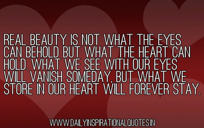 Real beauty is not what the eyes can behold but what the heart can hold. what we see with our eyes will vanish someday, but what we store in our heart will forever stay. ~ Anonymous
