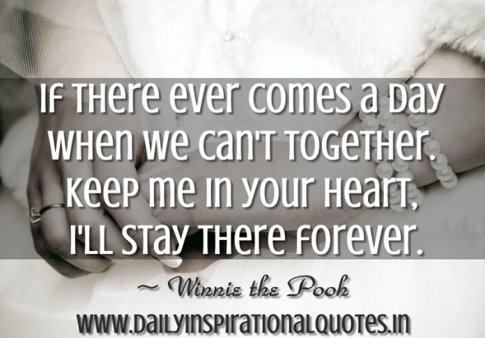 If there ever comes a day when we can't together. Keep me in your heart, I'll stay there forever. ~ Winnie the Pooh