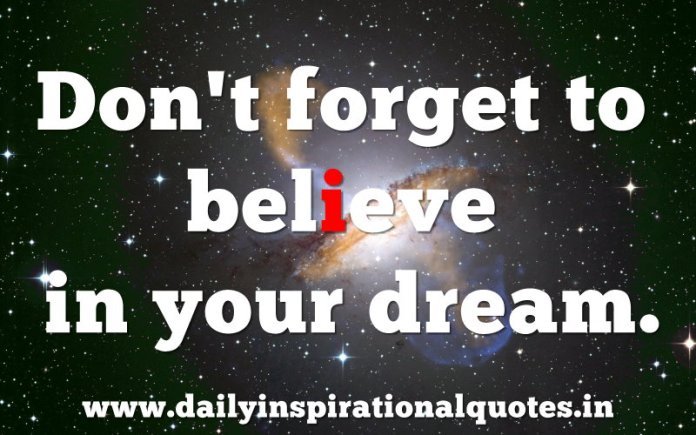 Don't forget to believe in your dream. ~ Anonymous