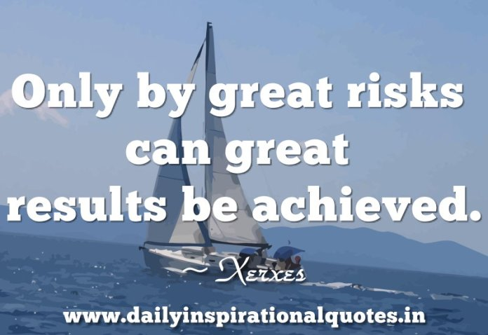 Only by great risks can great results be achieved. ~ Xerxes