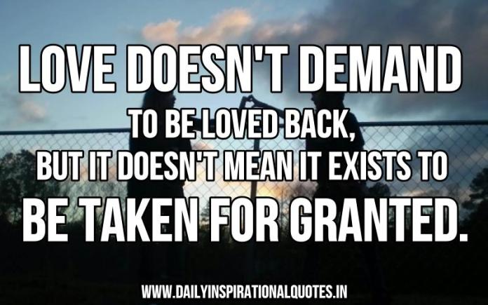 Love doesn't demand to be loved back, but it doesn't mean it exists to be taken for granted. ~ Anonymous