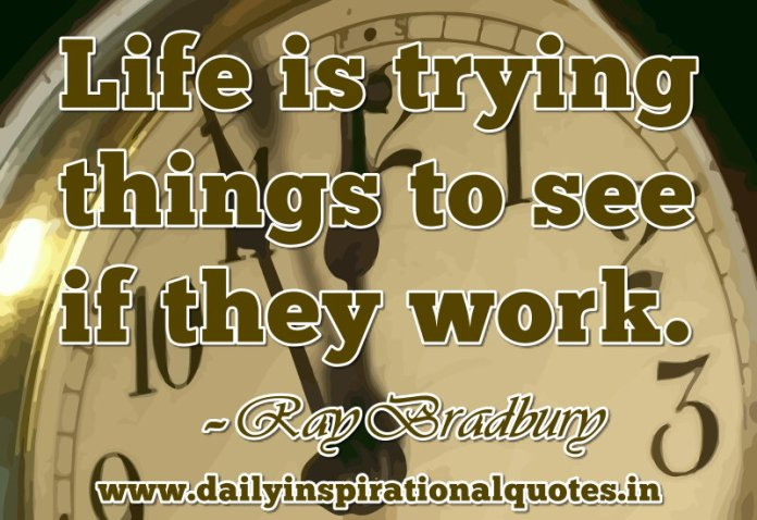 Life is trying things to see if they work. ~ Ray Bradbury
