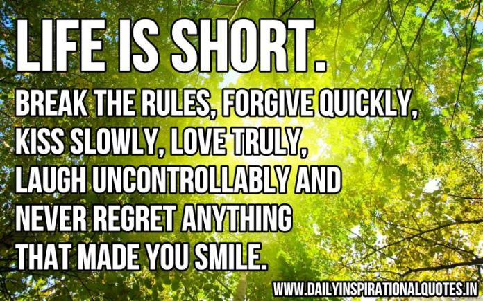 Life is short. break the rules, forgive quickly, kiss slowly, love truly, laugh uncontrollably and never regret anything that made you smile. ~ Anonymous