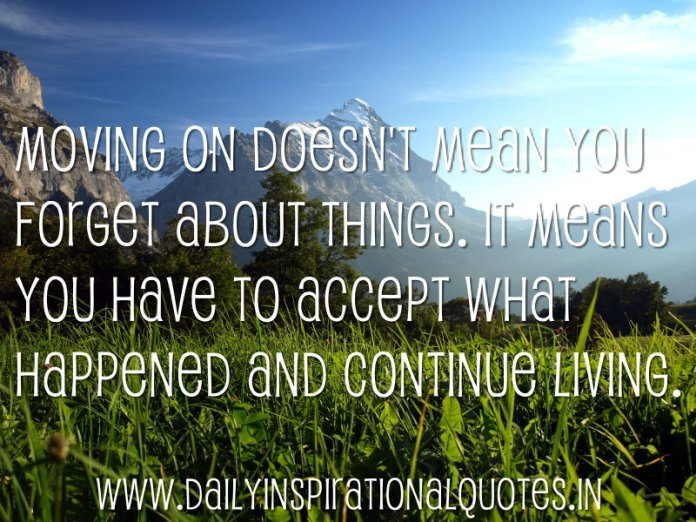 Moving on doesn't mean you forget about things. It means you have to accept what happened and continue living. ~ Anonymous