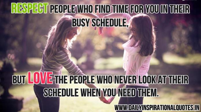 Respect people who find time for you in their busy schedule, but love the people who never look at their schedule when you need them. ~ Anonymous