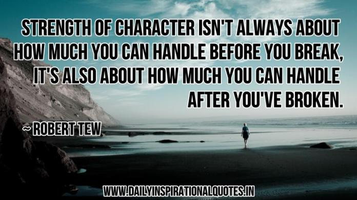 Strength of character isn't always about how much you can handle before you break, it's also about how much you can handle after you've broken. ~ Robert Tew