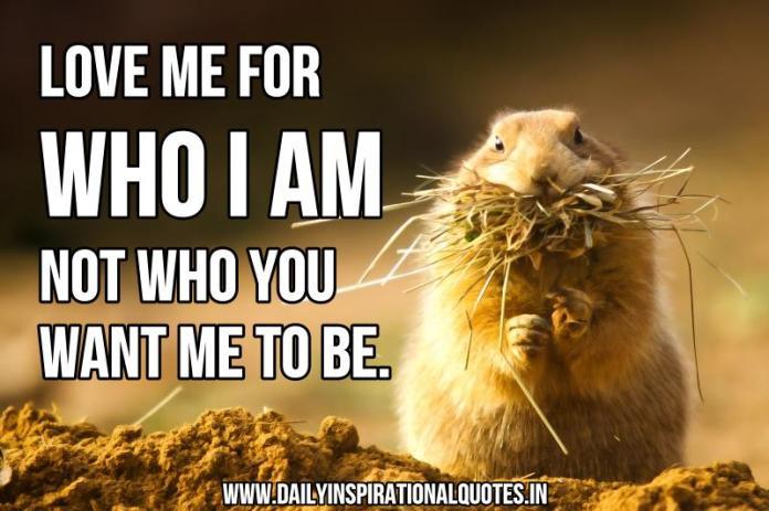 Love me for who I am not who you want me to be. ~ Anonymous