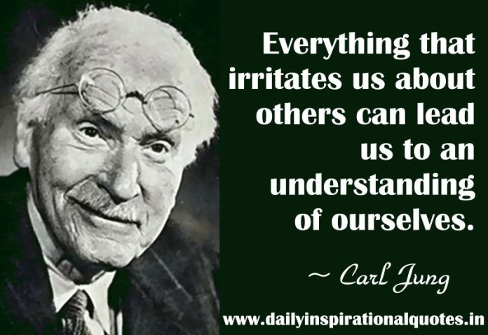 Everything that irritates us about others can lead us to an understanding of ourselves. ~ Carl Jung