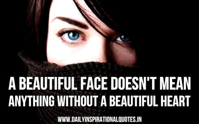A beautiful face doesn't mean anything without a beautiful heart. ~ Anonymous