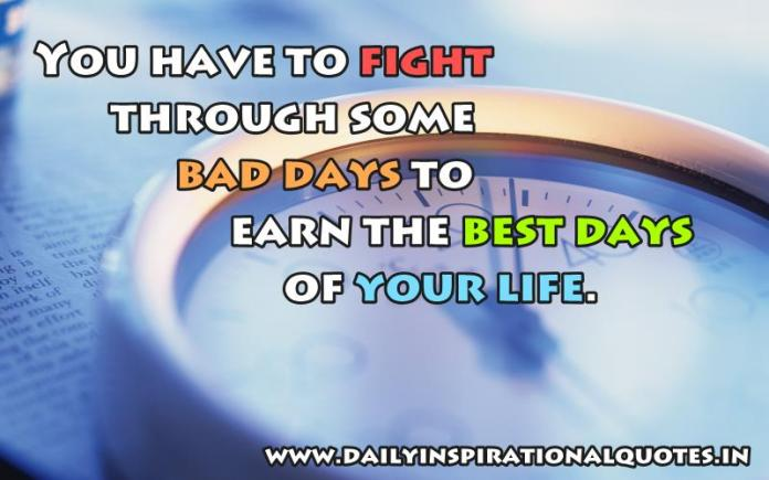 You have to fight through some bad days to earn the best days of your life. ~ Anonymous