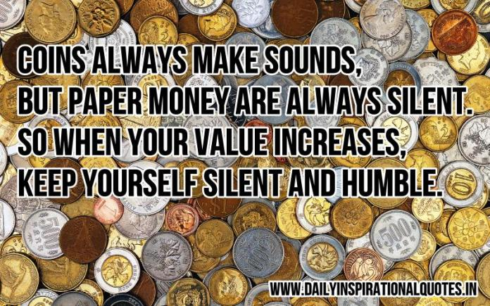 Coins always make sounds, but paper money are always silent. so when your value increases, keep yourself silent and humble. ~ Anonymous