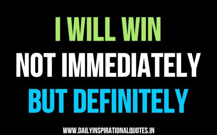 I will win, Not Immediately, But Definitely. ~ Anonymous