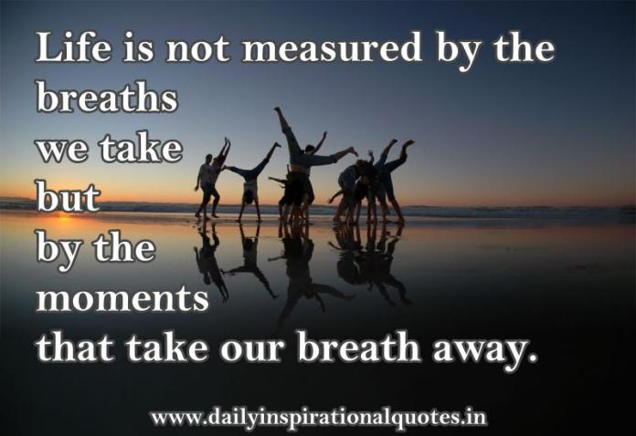 Life is not measured by the breaths we take but by the moments that take our breath away. ~ Anonymous