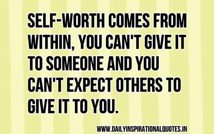 Self-worth comes from within, you can't give it to someone and you can't expect others to give it to you. ~ Anonymous
