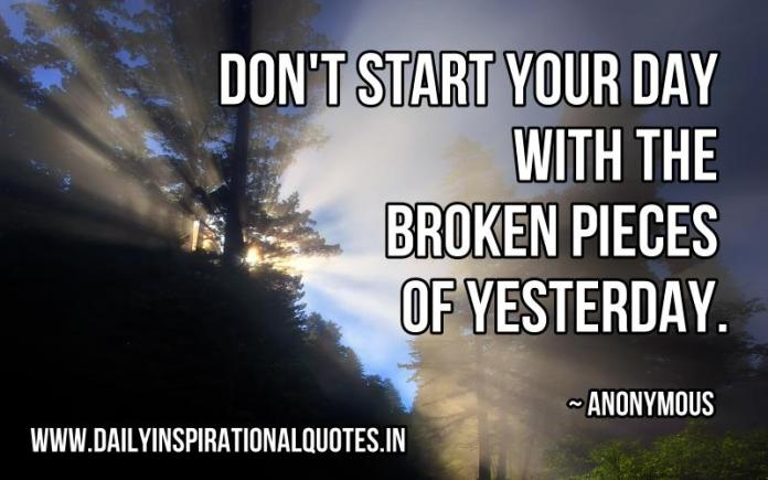 Don't start your day with the broken pieces of yesterday. ~ Anonymous