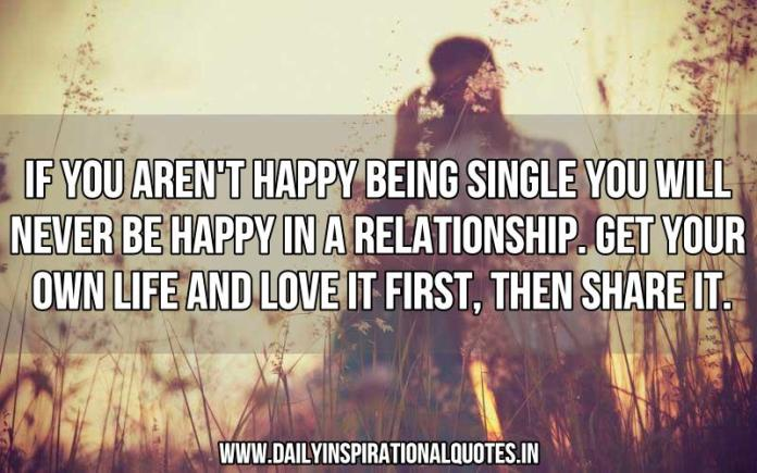 If you aren't happy being single you will never be happy in a relationship. Get your own life and love it first, then share it. ~ Anonymous