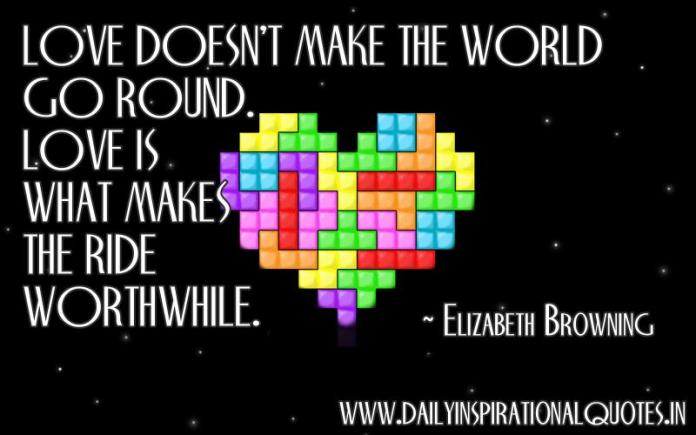 Love doesn't make the world go round. love is what makes the ride worthwhile. ~ Elizabeth Browning