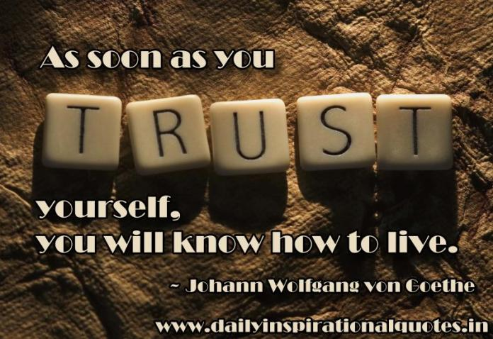 As soon as you trust yourself, you will know how to live. ~ Johann Wolfgang von Goethe