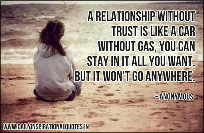 A relationship without trust is like a car without gas, you can stay in it all you want, but it won't go anywhere. ~ Anonymous