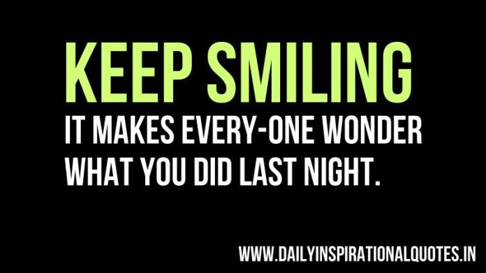 Keep smiling, It makes every-one wonder what you did last night. ~ Anonymous